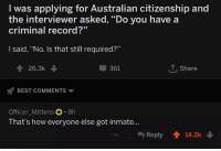"""Best, Record, and Australian: I was applying for Australian citizenship and  the interviewer asked, """"Do you have a  criminal record?""""  I said, """"No. Is that still required?""""  26.3k  361  T Share  BEST COMMENTS  Officer_Mittens 8h  That's how everyone else got inmate...  Reply 14.2k"""