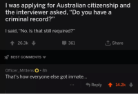 """Best, Record, and Australian: I was applying for Australian citizenship and  the interviewer asked, """"Do you have a  criminal record?""""  I said, """"No. Is that still required?""""  26.3k  361  T. Share  BEST COMMENTS  Officer Mittens  That's how everyone else got inmate  Reply 14.2k"""