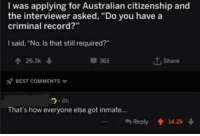 """Best, Record, and Australian: I was applying for Australian citizenship and  the interviewer asked, """"Do you have a  criminal record?  I said, """"No. Is that still required?  426.3k  T, Share  361  x7 BEST COMMENTS ▼  2.8h  That's how everyone else got inmate...  Reply 14.2k"""