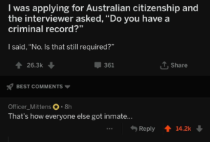 "citizenship: I was applying for Australian citizenship and  the interviewer asked, ""Do you have a  criminal record?""  I said, ""No. Is that still required?""  T Share  361  26.3k  BEST COMMENTS  Officer_Mittens 8h  That's how everyone else got inmate...  Reply  14.2k"