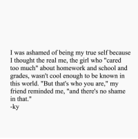 "School, Too Much, and True: I was ashamed of being my true self because  I thought the real me, the girl who ""cared  too much"" about homework and school and  grades, wasn't cool enough to be known in  this world. ""But that's who you are,"" my  friend reminded me, ""and there's no shame  in that.""  -ky"