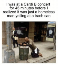 Funny, Homeless, and Trash: I was at a Cardi B concert  for 45 minutes before l  realized it was just a homeless  man yelling at a trash can  cellini Wow cool