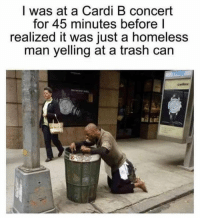 Homeless, Memes, and Trash: I was at a Cardi B concert  for 45 minutes before l  realized it was just a homeless  man yelling at a trash can  cellini it me