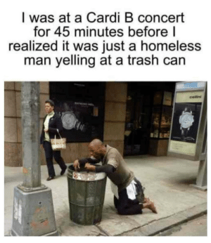 Homeless, Trash, and Cardi B: I was at a Cardi B concert  for 45 minutes before|  realized it was just a homeless  man yelling at a trash can  cellini