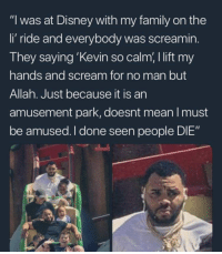 """Blackpeopletwitter, Disney, and Family: """"I was at Disney with my family on the  li' ride and everybody was screamin.  They saying 'Kevin so calm, I lift my  hands and scream for no man but  Allah. Just because it is an  amusement park, doesnt mean I must  be amused. I done seen people DI  E"""" I'd listen to a Kevin Gates Podcast all day"""