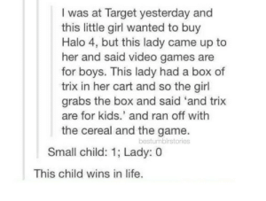 Halo, Life, and Target: I was at Target yesterday and  this little girl wanted to buy  Halo 4, but this lady came up to  her and said video games are  for boys. This lady had a box of  trix in her cart and so the girl  grabs the box and said 'and trix  are for kids.' and ran off with  the cereal and the game.  bestumblrstories  Small child: 1; Lady: 0  This child wins in life. Trix is NOT just for kids, fyi.