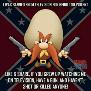 Facebook, Television, and United: I WAS BANNED FROM TELEVISION FOR BEING TOO VIOLENT  SOUTH  UNITED  LIKE & SHARE, IF YOU GREW UP WATCHING ME  ON TELEVISION, HAVE A GUN, AND HAVEN'T  SHOT OR KILLED ANYONE! Getting loads of content from my grandpa's Facebook