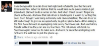 Facebook, Friends, and Phone: I was being a dick to a cab driver last night and refused to pay the fare and  threatened him. When he told me that he would take me to police station I got  scared and planned to do a runner on him. And when I tried to run I forgot my  phone in the cab. And now that cab driver is teaching me a lesson by writing this  post. Even though I was being extremely rude clumsy bastard, The cab driver is  still kind enough to give me an opportunity to get my phone back. All he asking is  the fare I owe him and an apologizing note on my Facebook wall. And want all my  friends to like it so they can see my true face. The cab driver will check my  Facebook again tomorrow to make sure. And once he sees the apologizing note  hell send the address to pick the phone up.  Share 6 hours ago via Mobile  Mand 59 others like this. <p>Ideas for a better world.</p>