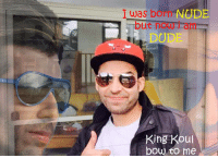 Dude, Nude, and Indianpeoplefacebook: I was born NUDE  but now i am  DUDE  King Kou  bow to me