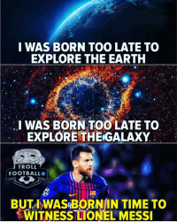 Facts... 😇: I WAS BORN TOO LATE TO  EXPLORE THE EARTH  I WAS BORN TOO LATE TO  EXPLORETHE GALAXY  TROLL  FOOTBALLO  BUTA WASRBORNIN TIME TO  WITNESS LIONEL MESSI Facts... 😇