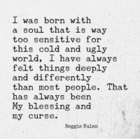 Reggie, Ugly, and World: I was born with  a soul that is way  too sens  this cold and ugly  world, I have always  felt things deeply  and differently  than most people. That  has always been  My blessing and  my curse.  itive for  Reggie Nulan