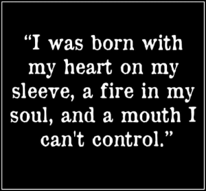 """😅: """"I was born with  my heart on my  sleeve, a fire in my  soul, and a mouth I  can't control."""" 😅"""