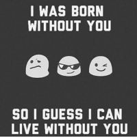 Fact of Life ✌🏻️: I WAS BORN  WITHOUT YOU  SO I GUESS I CAN  LIVE WITHOUT YOU Fact of Life ✌🏻️