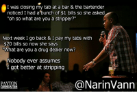 "Money Talks: I was closing my tab at a bar & the bartender  noticed I had a bunch of $1 bills so she asked  ""oh so what are you a stripper?""  Next week I go back & I pay my tabs with  $20 bills so now she says  TWhat are you a drug dealer now?  Nobody ever assumes  I got better at stripping  NarinVann  PAYTON  CARINO&TA  PHOTOGRAPHY ANDDESIGN Money Talks"