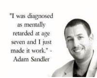 "retarded: I was diagnosed  as mentally  retarded at age  seven and I just  made it work.""  Adam Sandler"