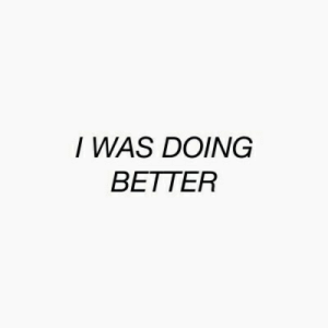 Better, Was, and I Was: I WAS DOING  BETTER
