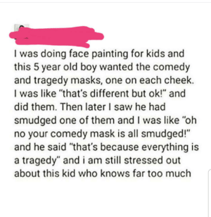 "Saw, Too Much, and Kids: I was doing face painting for kids and  this 5 year old boy wanted the comedy  and tragedy masks, one on each cheek.  I was like ""that's different but ok!"" and  did them. Then later I saw he had  smudged one of them and I was like ""oh  no your comedy mask is all smudged!""  and he said ""that's because everything is  tragedy"" and i am still stressed out  about this kid who knows far too much So woke"