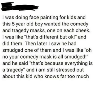 "Saw, Too Much, and Brain: I was doing face painting for kids and  this 5 year old boy wanted the comedy  and tragedy masks, one on each cheek.  I was like ""that's different but ok!"" and  did them. Then later I saw he had  smudged one of them and I was like ""oh  no your comedy mask is all smudged!""  and he said ""that's because everything is  a tragedy"" and i am still stressed out  about this kid who knows far too much Yes because 5 year olds have big brain"