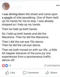 <p>Wholesome Traffic Incident</p>: I was driving down the street and came upon  a gaggle of kids jaywalking. One of them held  up his hands for me to stop. I was already  stopped so I help up my hands.  Then he held up both hands.  So I held up both hands and did the  Macarena. Then he did the Macarena  Then I did the cat-eye 70s dance.  Then he did the cat-eye dance.  Then we both moved on with our life...a little  bit happier because of the pure joy one  experiences from a spontaneous traffic  dance-off.  4  2 comments  Comment  Share <p>Wholesome Traffic Incident</p>