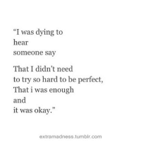 """Tumblr, Okay, and Com: """"I was dying to  hear  someone say  ce  That I didn't need  to try so hard to be perfect,  That i was enough  and  it was okay.""""  extramadness.tumblr.com"""