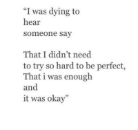 """Okay, Perfect, and Dying: """"I was dying to  hear  someone say  That I didn't need  to try so hard to be perfect,  That i was enough  and  it was okay""""  25"""
