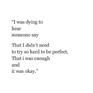 "https://iglovequotes.net/: ""I was dying to  hear  someone say  That I didn't need  to try so hard to be perfect,  That i was enough  and  it was okay."" https://iglovequotes.net/"