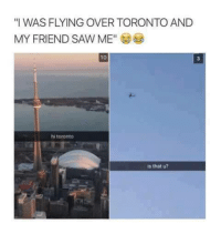 "Memes, Saw, and Toronto: ""I WAS FLYING OVER TORONTO AND  MY FRIEND SAW ME""E  10  3  hi toronto  is that u?"