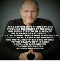 """Theology: I WAS GETTING INTO THEOLOGY AND  STUDYING THE ROOTS OF THE BIBLE  BUT THEN I STARTED TO DISCOVER  THE MAN-MADE NATURE OF IT.  I STARTED SEEING THINGS THAT MADE ME ASK,  """"IS GOD REALLY SPEAKING THROUGH  THIS INSTRUMENT?"""" MY EYES OPENED  TO THE REALITY OF THE BIBLE  BEING JUST A DOCUMENT  TO CONTROL PEOPLE.  VWOODY HARRELSON"""
