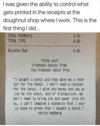 """Mitch Hedberg: I was given the ability to control what  gets printed in the receipts at the  doughnut shop where l work. This is the  first thing I did  TOTAL PAYMENTS  TOTAL TIPS  3.55  0.00  Balance Due  0.00  Thank you!  Freshest Donuts from  the Freshest Donut Pros  """"I bought a donut and they gave me a rece-  ipt for the donut. I don't need a receipt  for the donut. I give you money and you 8-  ive me the donut, end of transaction. We  don't need to bring ink and paper into th-  is. I can't imagine a scenario that I wou-  ld have to prove that I bought a donut.""""  -Mitch Hedberg"""