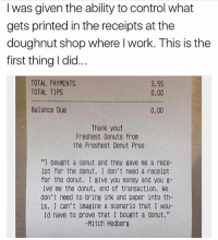 """Whoever you are. You're awesome.: I was given the ability to control what  gets printed in the receipts at the  doughnut shop where l work. This is thee  first thing I did.  TOTAL PAYMENTS  TOTAL TIPS  3.55  0.00  Balance Due  0.00  Thank you!  Freshest Donuts from  the Freshest Donut Pros  """"I bought a donut and they gave me a rece-  ipt for the donut. I don't need a receipt  for the donut. I give you money and you 8-  ive me the donut, end of transaction. We  don't need to bring ink and paper into th-  is. I can't imagine a scenario that I wou-  ld have to prove that I bought a donut.""""  -Mitch Hedberg Whoever you are. You're awesome."""