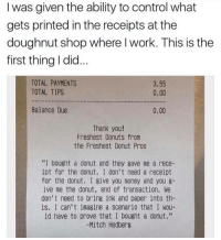 """Whoever you are, we salute you! https://t.co/ctQNCkDqSi: I was given the ability to control what  gets printed in the receipts at the  doughnut shop where l work. This is the  first thing I did...  TOTAL PAYMENTS  TOTAL TIPS  3.55  0.00  Balance Due  0.00  Thank you!  Freshest Donuts from  the Freshest Donut Pros  """"I bought a donut and they gave me a rece-  ipt for the donut. I don't need a receipt  for the donut. I give you money and you 8-  ive me the donut, end of transaction. We  don't need to bring ink and paper into th-  is. I can't imagine a scenario that I wou-  ld have to prove that I bought a donut.""""  -Mitch Hedberg Whoever you are, we salute you! https://t.co/ctQNCkDqSi"""