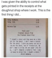 "Dank, Money, and Control: I was given the ability to control what  gets printed in the receipts at the  doughnut shop where l work. This is the  first thing I did  TOTAL PAYMENTS  TOTAL TIPS  3.55  0.00  Balance Due  0.00  Thank you!  Freshest Donuts from  the Freshest Donut Pros  ""I bought a donut and they gave me a rece-  ipt for the donut. I don't need a receipt  for the donut. I give you money and you 8-  ive me the donut, end of transaction. We  don't need to brins ink and paper into th-  is. I can't imagine a scenario that I wou-  ld have to prove that I bought a donut.""  -Mitch Hedberg"
