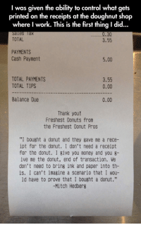 "Money, Control, and Work: I was given the ability to control what gets  printed on the receipts at the doughnut shop  where I work. This is the first thing I did...  les lax  TOTAL  30  3.55  PAYMENTS  Cash Payment  5.00  TOTAL PAYMENTS  TOTAL TIPS  3.55  0.00  Balance Due  0.00  Thank you!  Freshest Donuts from  the Freshest Donut Pros  ""I bought a donut and they gave me a rece-  ipt for the donut. I don't need a receipt  for the donut. I give you money and you g-  ive me the donut, end of transaction. We  don't need to bring ink and paper into th-  is. I can't imagine a scenario that I wou-  ld have to prove that I bought a donut.""  -Mitch Hedberg <p>Donut Receipt.</p>"