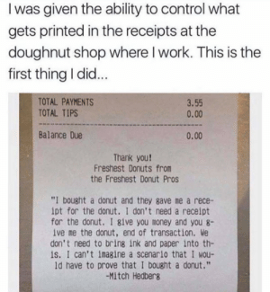 "srsfunny:  Never thought about it: I was given the ability to control what  gets printed in the receipts at the  doughnut shop where I work. This is the  first thing I did...  TOTAL PAYMENTS  TOTAL TIPS  3.55  0.00  Balance Due  0.00  Thank you!  Freshest Donuts from  the Freshest Donut Pros  ""I bought a donut and they gave me a rece-  ipt for the donut. I don't need a receipt  for the donut. I 8ive you money and you 8  ive me the donut, end of transaction. We  don't need to bring ink and paper into th-  is. I can't imagine a scenario that I wou-  ld have to prove that I bought a donut.""  -Mitch Hedberg srsfunny:  Never thought about it"