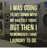 I WAS GOING  TO GET DOWN WITH  MY BAD SELF TODAY  BUT THEN I  REMEMBEREDIHAVE  LAUNDRY TO DO Oh...yeah that crap  Via: Uncensored Sarcastic Blondes