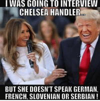 Chelsea, Memes, and Serbian: I WAS GOING TO INTERVIEW  CHELSEA HANDLERom  BUT SHE DOESN'T SPEAK GERMAN,  FRENCH, SLOVENIAN OR SERBIAN Lol true. 🔴🔵Want to see more? Check out my YouTube channel: Dylan's Daily Show🔵🔴 JOINT INSTAGRAM: @rightwingsavages Partners: 🇺🇸👍: @The_Typical_Liberal 🇺🇸💪@tomorrowsconservatives 🇺🇸 @DylansDailyShow 🇺🇸@Raised_Right_ 🇺🇸@conservative.female 😈 @too_savage_for_liberals 💪 @RightWingRoast 🇺🇸 @Conservative.American 🇺🇸 @Trumpmemz DonaldTrump Trump HillaryClinton MakeAmericaGreatAgain Conservative Republican Liberal Democrat Ccw247 MAGA Politics LiberalLogic Savage TooSavageForDemocrats Instagram Merica America PresidentTrump Funny True sotrue