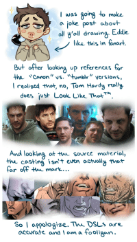 "Tom Hardy, Tumblr, and Blog: I was going to moke  a joke post abot  ll y'oll drawing Eddie  like this in fanart  But after looking up referencas for  the Cononvs. mbl"" versions  I realized that no, Tom Hardy rally  does ¡ust Look Lke ThotM  And looking ot t source moterial,  thhe costing isnt even actuoll that  far off thw mark...  So I appologize. Thi DsLs are.  accurate and am a Fooligan drowningcomicart:stay_humble.png"