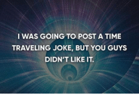 Travel: I WAS GOING TO POST A TIME  TRAVELING JOKE, BUT YOU GUYS  DIDN'T LIKE IT.