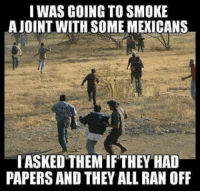 Mexican Meme: I WAS GOING TO SMOKE  AJOINT WITH SOME MEXICANS  I ASKED THEMIF THEY HAD  PAPERS AND THEY ALL RAN OFF