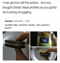 Fucking, Hello, and Memes: I was gonna call the police... but you  bought Great Value pickles so you gotta  be fucking struggling  Zander @Zander_ 7501  another day, another recipe. who wants a  taste?  Great  Value  Hamburger Dill 911: Hello 911, what your emergency? Me: *shows pic* 911: We'll be right there • Follow @savagememesss for more posts daily