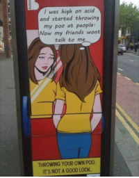 Bitch, Friends, and Smh: I was high on acid  and started throwing  my poo at people  Now my friends wont  talk to me  THROWING YOUR OWN PO0.  ITS NOT A GOOD LOOK wonderytho:  meirl  Someone drew this bitch with no cheeks smh
