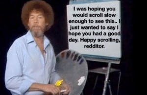 Bob Ross, Good, and Happy: I was hoping you  would scroll slow  enough to see this..  just wanted to say I  hope you had a good  day. Happy scrolling,  redditor. Bob Ross is wholesome