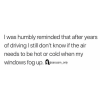 Driving, Funny, and Memes: I was humbly reminded that after years  of driving I still don't know if the air  needs to be hot or cold when my  windows fog up. esarcasm only SarcasmOnly
