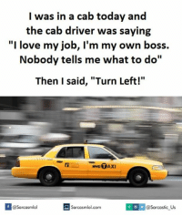 "Job, Boss, and Driver: I was in a cab today and  the cab driver was saying  ""I love my job, I'm my own boss.  Nobody tells me what to do""  Then I said, ""Turn Left!""  Sarcasmlol.com  J Due Sarcastic Us  f  @Sarcasmlol"
