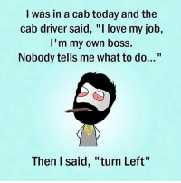 "Twitter: BLB247 Snapchat : BELIKEBRO.COM belikebro sarcasm meme Follow @be.like.bro: I was in a cab today and the  cab driver said, ""I love my job,  I'm my own boss.  Nobody tells me what to do...""  Then I said, ""turn Left"" Twitter: BLB247 Snapchat : BELIKEBRO.COM belikebro sarcasm meme Follow @be.like.bro"