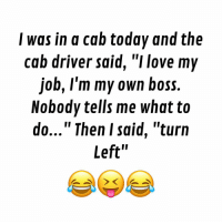 """Memes, Sarcasm, and 🤖: I was in a cab today and the  cab driver said, """"I love my  job, I'm my own boss.  Nobody tells me what to  do..."""" Then I said, """"turn  Left' follow @desi.sarcasm for more"""