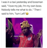 """Memes, Taxi, and 🤖: I was in a taxi yesterday and bossman  said, """"I love my job, I'm my own boss  Nobody tells me what to do.."""" Then I  said to him, """"turn Left''  FOLLOW aWARmZn 😂😂😂😂 bye Work dont stop cos it is your bday😡"""