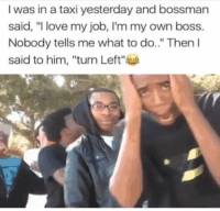 """Love, Memes, and Taxi: I was in a taxi yesterday and bossmarn  said, """"I love my job, I'm my own boss.  Nobody Then l  said to him, """"turn Left""""  tells me what to do.."""" 💀 https://t.co/7h7k8u6ujF"""