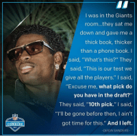 "Books, Deion Sanders, and Nfl: I was in the Giants  room...they sat me  down and gave me a  thick book, thicker  than a phone book. I  said, ""What's this?"" They  said, ""This is our test we  give all the players."" I said  ""Excuse me, what pick do  you have in the draft?""  They said ""10th pick."" I said,  ""I'll be gone before then, I ain't  got time for this."" And Ileft.  NFL  SCOUTING  COMBINE  2017  -DEION SANDERS #OtherESPYAwards  Inspirational Quote of the Year: Deion Sanders https://t.co/b8ujzbalM0"