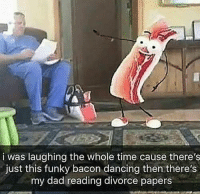Dad, Dancing, and Time: i was laughing the whole time cause there's  just this funky bacon dancing then there's  my dad reading divorce papers Funky bacon